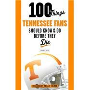100 Things Tennessee Fans Should Know & Do Before They Die by Smith, Craig T.; Fulmer, Phillip, 9781629371061