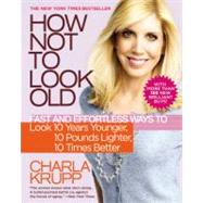 How Not to Look Old : Fast and Effortless Ways to Look 10 Years Younger, 10 Pounds Lighter, 10 Times Better by Krupp, Charla, 9780446511063