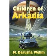 Children of Arkadia by Wehm, M. Darusha, 9781927881064