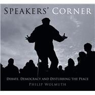 Speakers Cornered: Debate, Democracy and Disturbing the Peace at London's Speakers' Corner by Wolmuth, Philip, 9780750961066