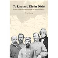 To Live and Die in Dixie: Native Northerners Who Fought for the Confederacy by Zimring, David Ross, 9781621901068