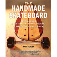 The Handmade Skateboard: Design & Build a Custom Longboard, Cruiser, or Street Deck from Scratch by Berger, Matt, 9781940611068