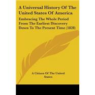 A Universal History Of The United States Of America: Embracing the Whole Period from the Earliest Discovery Down to the Present Time 1828 by A. Citizen of the United States, Citizen, 9780548691069