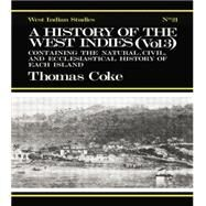 A History of the West Indies: Containing the Natural, Civil and Ecclesiastical History of Each Island by Coke,Thomas, 9781138011069
