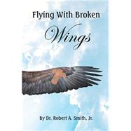 Flying With Broken Wings by Smith, Robert, Jr., 9781514451069