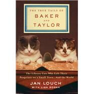 The True Tails of Baker and Taylor The Library Cats Who Left Their Pawprints on a Small Town . . . and the World by Louch, Jan; Rogak, Lisa, 9781250081070