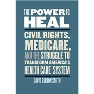 The Power to Heal: Civil Rights, Medicare, and the Struggle to Transform America's Health Care System by Smith, David Barton, 9780826521071