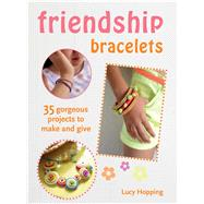 Friendship Bracelets: 35 Gorgeous Projects to Make and Give by Hopping, Lucy, 9781782491071