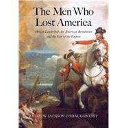 The Men Who Lost America; British Leadership, the American Revolution, and the Fate of the Empire by Andrew Jackson O'Shaughnessy, 9780300191073