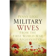 Military Wives: From the First World War to Afghanistan by Legg, Penny, 9780752491073