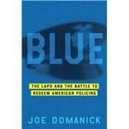 Blue The Ruin and Redemption of the LAPD by Domanick, Joe, 9781451641073