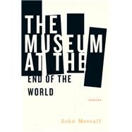 The Museum at the End of the World by Metcalf, John, 9781771961073