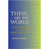 These Are the Words : A Vocabulary of Jewish Spiritual Life by Green, Arthur, 9781580231077
