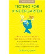 Testing for Kindergarten : Simple Strategies to Help Your Child Ace the Tests for: Public School Placement, Private School Admissions, Gifted Program Qualification by Quinn, Karen, 9781416591078