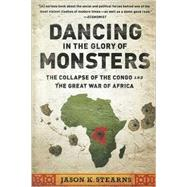 Dancing in the Glory of Monsters: The Collapse of the Congo and the Great War of Africa by Stearns, Jason K., 9781610391078