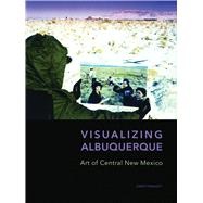 Visualizing Albuquerque: Art of Central New Mexico by Traugott, Joseph; Hall, Dawn, 9780977991082