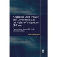 Aboriginal Child Welfare, Self-Government and the Rights of Indigenous Children: Protecting the Vulnerable Under International Law by Harris-Short,Sonia, 9781138261082