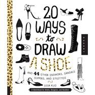 20 Ways to Draw a Shoe and 44 Other Sneakers, Slippers, Stilettos, and Slingbacks: A Sketchbook for Artists, Designers, and Doodlers by Kuo, Julia, 9781631591082