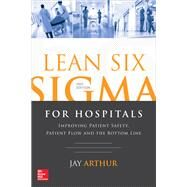 Lean Six Sigma for Hospitals: Improving Patient Safety, Patient Flow and the Bottom Line, Second Edition by Arthur, Jay, 9781259641084