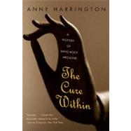 The Cure Within: A History of Mind-body Medicine by Harrington, Anne, 9780393071085
