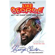 Brothas Be, Yo Like George, Ain't That Funkin' Kinda Hard on You?: A Memoir by Clinton, George; Greenman, Ben (CON), 9781476751085