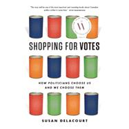 Shopping for Votes How Politicians Choose Us and We Choose Them by Delacourt, Susan, 9781771621090