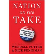 Nation on the Take How Big Money Corrupts Our Democracy and What We Can Do About It by Potter, Wendell; Penniman, Nick, 9781632861092
