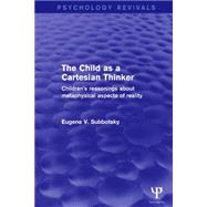 The Child as a Cartesian Thinker: Children's Reasonings about Metaphysical Aspects of Reality by Subbotsky; Eugene V., 9781138911093