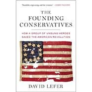 The Founding Conservatives: How a Group of Unsung Heroes Saved the American Revolution by Lefer, David, 9781595231093