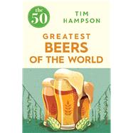 The 50 Greatest Beers of the World by Hampson, TIm, 9781785781094