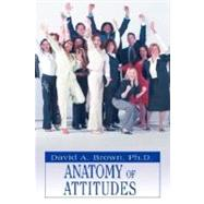 Anatomy of Attitudes by Ph.D., David A Brown, 9780595461097