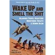 Wake Up and Smell the Shit Hilarious Travel Disasters, Monstrous Toilets, and a Demon Dildo by Koza, Kirsten, 9781609521097