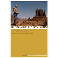 Barry Goldwater and the Remaking of the American Political Landscape by Shermer, Elizabeth Tandy, 9780816521098