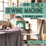 How to Use a Sewing Machine A Beginner's Manual by Clayton, Marie, 9781910231098