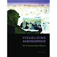 Visualizing Albuquerque: Art of Central New Mexico by Traugott, Joseph; Hall, Dawn, 9780977991099