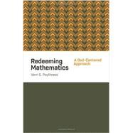 Redeeming Mathematics: A God-centered Approach by Poythress, Vern S., 9781433541100