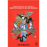 Understanding Art Markets: Inside the world of art and business by Robertson; Iain, 9780415811101