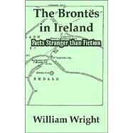 The Brontes In Ireland: Facts Stranger Than Fiction by Wright, William, 9781410211101