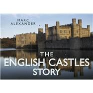 The English Castles Story by Alexander, Marc, 9780752491103