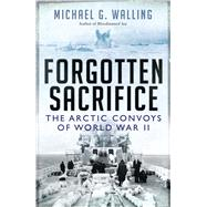 Forgotten Sacrifice The Arctic Convoys of World War II by Walling, Michael G., 9781472811103