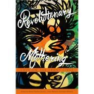 Revolutionary Mothering by Gumbs, Alexis Pauline; Martens, China; Williams, Mai'a; Ross, Loretta J, 9781629631103