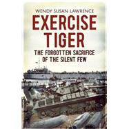 Exercise Tiger: The Forgotten Sacrifice of the Silent Few by Lawrence, Wendy Susan, 9781781551103