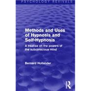 Methods and Uses of Hypnosis and Self-Hypnosis: A Treatise on the Powers of the Subconscious Mind by Hollander; Bernard, 9781138891104