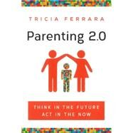 Parenting 2.0: Think in the Future, Act in the Now by Ferrara, Tricia, 9781626341104