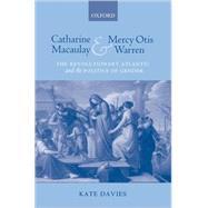 Catharine Macaulay and Mercy Otis Warren The Revolutionary Atlantic and the Politics of Gender by Davies, Kate, 9780199281107