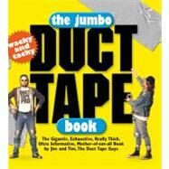 Jumbo Duct Tape Book : The Gigantic, Exhaustive, Really Thick, Ultra Informative, Mother-of-Em-All Book by Jim and Tim, the Duct Tape Guys by Berg, Jim, 9780761121107