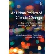 An Urban Politics of Climate Change: Experimentation and the Governing of Socio-Technical Transitions by Bulkeley; Harriet A., 9781138791107