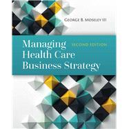 Managing Health Care Business Strategy by Moseley, George, 9781284081107