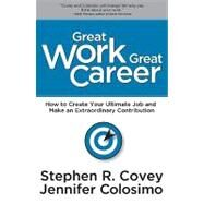 Great Work Great Career: How to Create Your Ultimate Job and Make an Extraordinary Contribution by Covey, Stephen R., 9781936111107