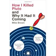 How I Killed Pluto and Why It Had It Coming by BROWN, MIKE, 9780385531108